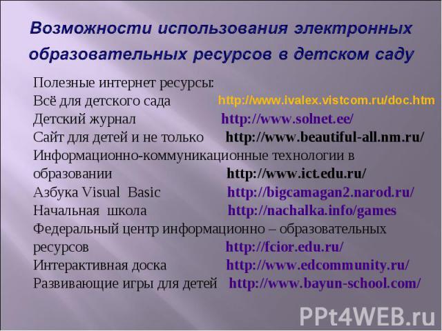 Возможности использования электронных образовательных ресурсов в детском саду Полезные интернет ресурсы: Всё для детского сада Детский журнал http://www.solnet.ee/ Сайт для детей и не только http://www.beautiful-all.nm.ru/ Информационно-коммуникацио…