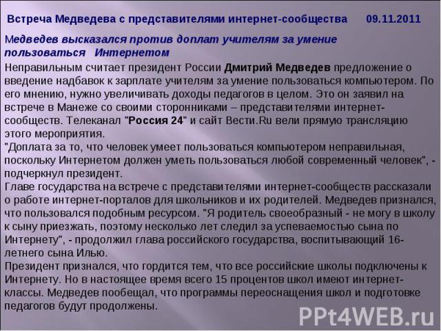 Встреча Медведева с представителями интернет-сообщества 09.11.2011 Неправильным считает президент России Дмитрий Медведев предложение о введение надбавок к зарплате учителям за умение пользоваться компьютером. По его мнению, нужно увеличивать доходы…