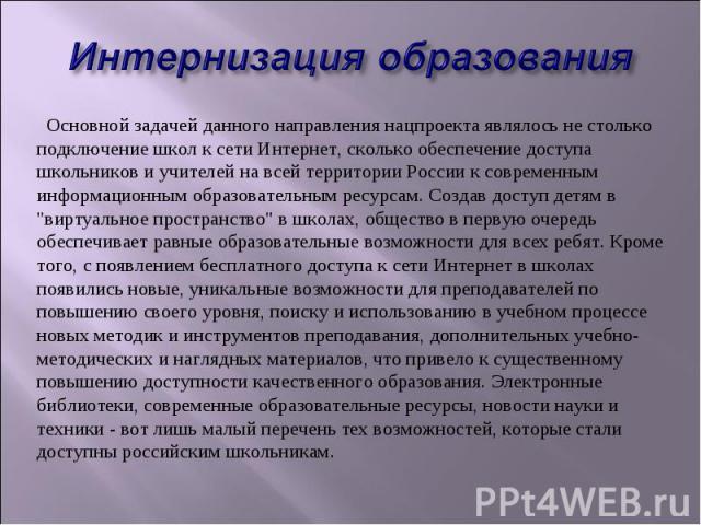 Интернизация образованияОсновной задачей данного направления нацпроекта являлось не столько подключение школ к сети Интернет, сколько обеспечение доступа школьников и учителей на всей территории России к современным информационным образовательным …