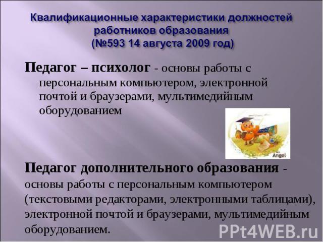 Квалификационные характеристики должностей работников образования (№593 14 августа 2009 год)Педагог – психолог - основы работы с персональным компьютером, электронной почтой и браузерами, мультимедийным оборудованием Педагог дополнительного образова…