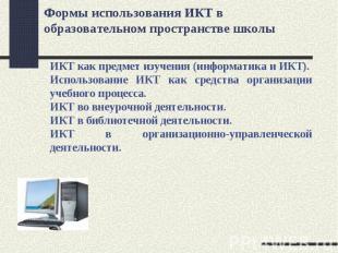 Формы использования ИКТ в образовательном пространстве школы ИКТ как предмет изу