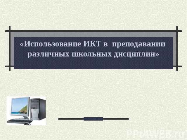 Использование ИКТ в преподавании различных школьных дисциплин