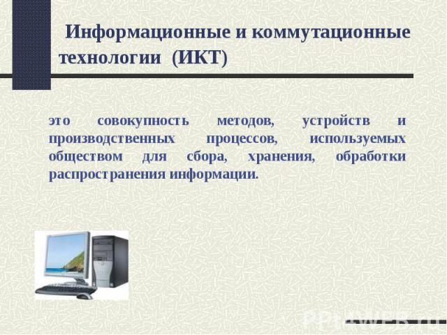 Информационные и коммутационные технологии (ИКТ)это совокупность методов, устройств и производственных процессов, используемых обществом для сбора, хранения, обработки распространения информации.