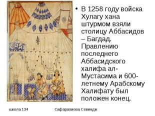 В 1258 году войска Хулагу хана штурмом взяли столицу Аббасидов – Багдад. Правлен