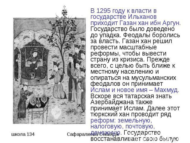 В 1295 году к власти в государстве Ильханов приходит Газан хан ибн Аргун. Государство было доведено до упадка. Феодалы боролись за власть. Газан хан решил провести масштабные реформы, чтобы вывести страну из кризиса. Прежде всего, с целью быть ближе…