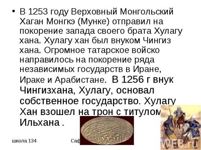 В 1253 году Верховный Монгольский Хаган Монгкэ (Мунке) отправил на покорение запада своего брата Хулагу хана. Хулагу хан был внуком Чингиз хана. Огромное татарское войско направилось на покорение ряда независимых государств в Иране, Ираке и Арабиста…