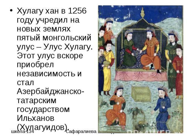 Хулагу хан в 1256 году учредил на новых землях пятый монгольский улус – Улус Хулагу. Этот улус вскоре приобрел независимость и стал Азербайджанско-татарским государством Ильханов (Хулагуидов).