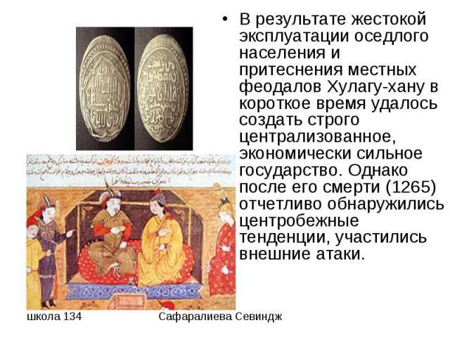 В результате жестокой эксплуатации оседлого населения и притеснения местных феодалов Хулагу-хану в короткое время удалось создать строго централизованное, экономически сильное государство. Однако после его смерти (1265) отчетливо обнаружились центро…