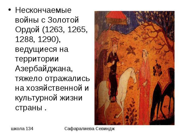Нескончаемые войны с Золотой Ордой (1263, 1265, 1288, 1290), ведущиеся на территории Азербайджана, тяжело отражались на хозяйственной и культурной жизни страны .