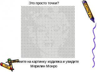 Это просто точки? Взгляните на картинку издалека и увидите Мерилин Монро