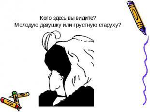 Кого здесь вы видите? Молодую девушку или грустную старуху?