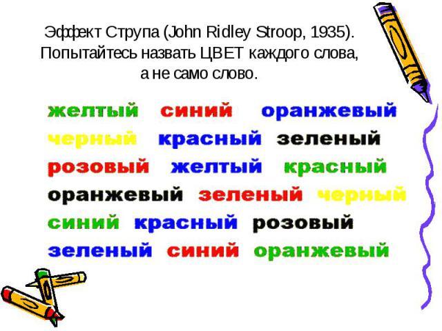 Эффект Струпа (John Ridley Stroop, 1935). Попытайтесь назвать ЦВЕТ каждого слова, а не само слово.