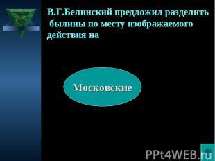 В.Г.Белинский предложил разделить былины по месту изображаемого действия на