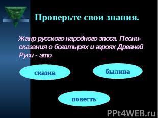 Проверьте свои знания. Жанр русского народного эпоса. Песни-сказания о богатырях