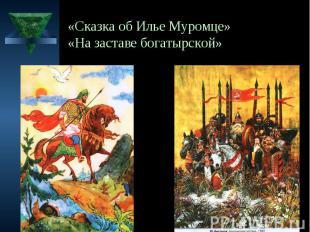«Сказка об Илье Муромце» «На заставе богатырской»