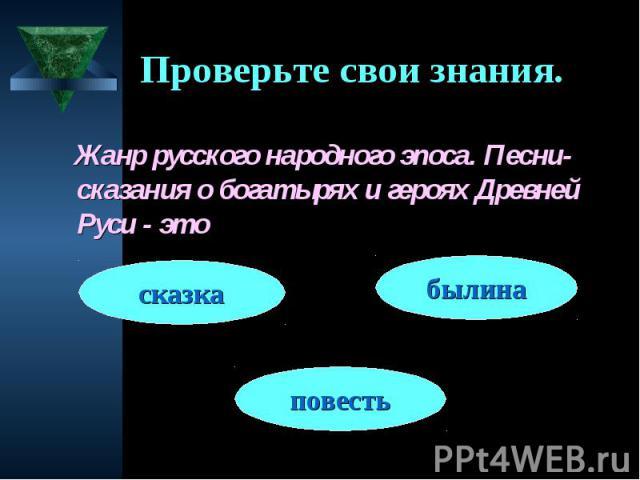 Проверьте свои знания. Жанр русского народного эпоса. Песни-сказания о богатырях и героях Древней Руси - это