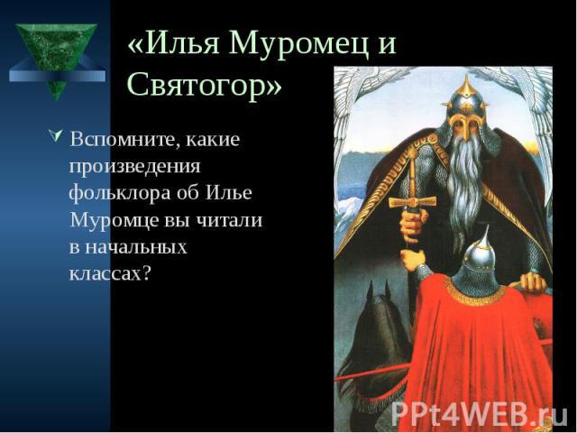 «Илья Муромец и Святогор» Вспомните, какие произведения фольклора об Илье Муромце вы читали в начальных классах?