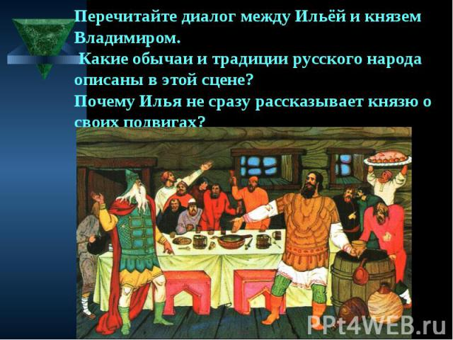 Перечитайте диалог между Ильёй и князем Владимиром. Какие обычаи и традиции русского народа описаны в этой сцене? Почему Илья не сразу рассказывает князю о своих подвигах?