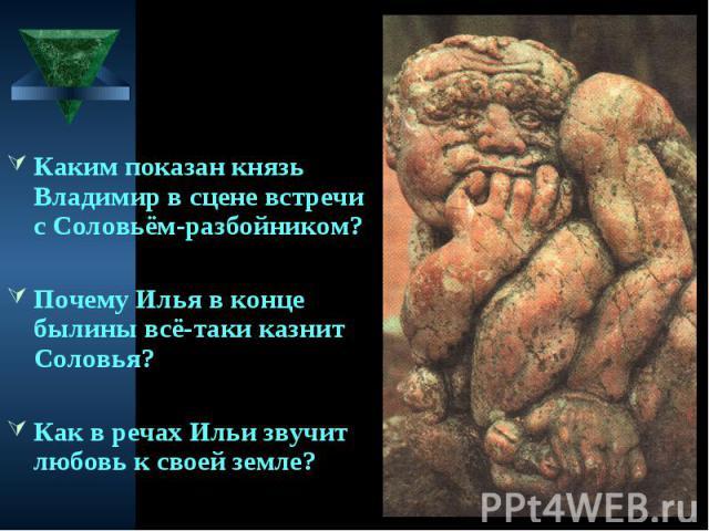 Каким показан князь Владимир в сцене встречи с Соловьём-разбойником? Почему Илья в конце былины всё-таки казнит Соловья? Как в речах Ильи звучит любовь к своей земле?