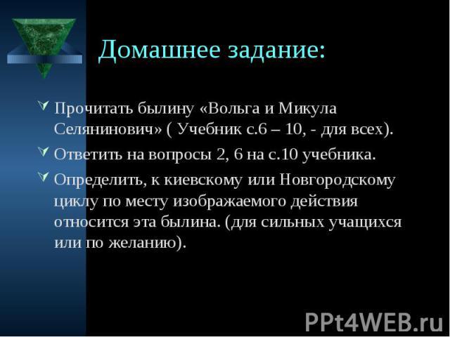 Домашнее задание: Прочитать былину «Вольга и Микула Селянинович» ( Учебник с.6 – 10, - для всех). Ответить на вопросы 2, 6 на с.10 учебника. Определить, к киевскому или Новгородскому циклу по месту изображаемого действия относится эта былина. (для с…