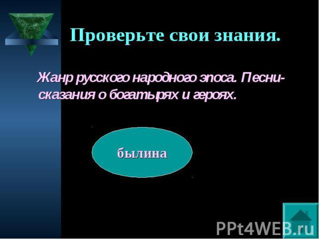 Проверьте свои знания. Жанр русского народного эпоса. Песни-сказания о богатырях и героях.