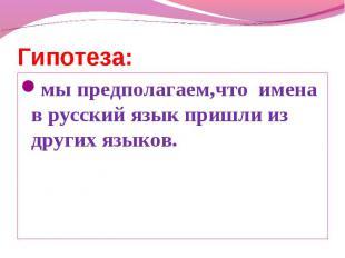 Гипотеза: мы предполагаем,что имена в русский язык пришли из других языков.