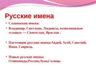 Русские имена Славянские имена: Владимир, Светлана, Людмила, всевозможные «славы