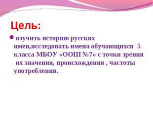 Цель: изучить историю русских имен,исследовать имена обучающихся 5 класса МБОУ «