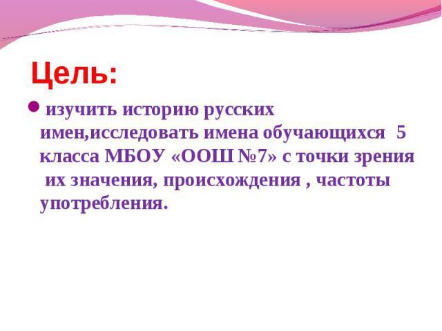 Цель: изучить историю русских имен,исследовать имена обучающихся 5 класса МБОУ «ООШ №7» с точки зрения их значения, происхождения , частоты употребления.