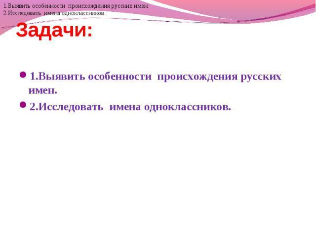 Задачи: 1.Выявить особенности происхождения русских имен. 2.Исследовать имена одноклассников.