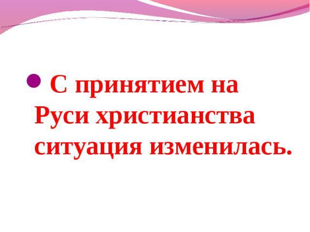С принятием на Руси христианства ситуация изменилась.