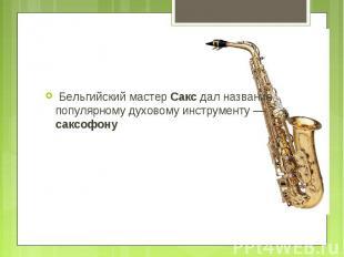 Бельгийский мастер Сакс дал название популярному духовому инструменту — саксофон