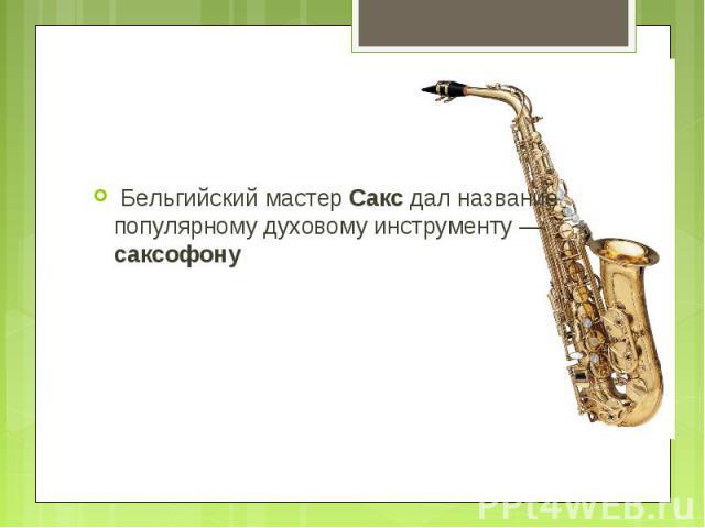 Бельгийский мастер Сакс дал название популярному духовому инструменту — саксофону