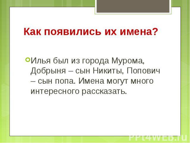 Как появились их имена? Илья был из города Мурома, Добрыня – сын Никиты, Попович – сын попа. Имена могут много интересного рассказать.