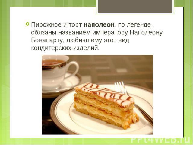 Пирожное и торт наполеон, по легенде, обязаны названием императору Наполеону Бонапарту, любившему этот вид кондитерских изделий.