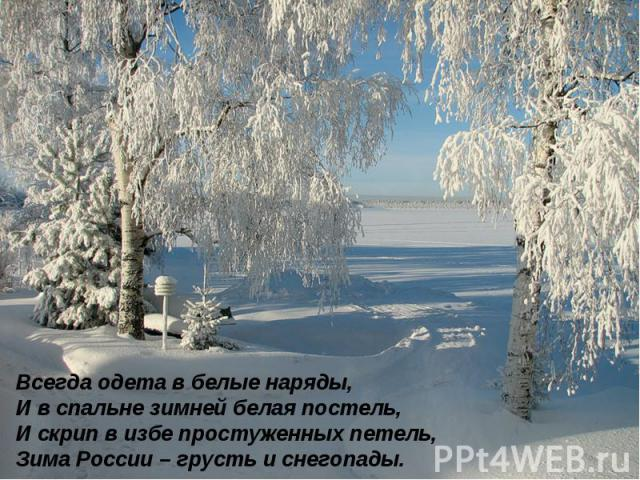 Всегда одета в белые наряды, И в спальне зимней белая постель, И скрип в избе простуженных петель, Зима России – грусть и снегопады.