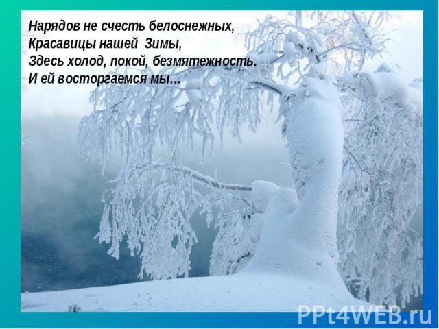 Нарядов не счесть белоснежных, Красавицы нашей Зимы, Здесь холод, покой, безмятежность. И ей восторгаемся мы…