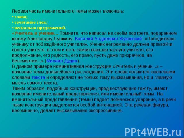 Первая часть именительного темы может включать: • слово; • сочетание слов; • несколько предложений. «Учитель и ученик... Помните, что написал на своём портрете, подаренном юному Александру Пушкину, Василий Андреевич Жуковский: «Победителю-ученику от…