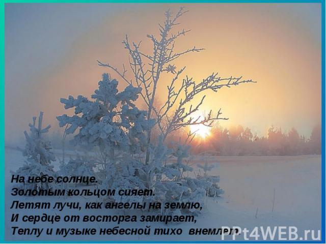 На небе солнце. Золотым кольцомсияет. Летят лучи, как ангелы на землю, И сердце от восторга замирает, Теплу и музыке небесной тихо внемлет.