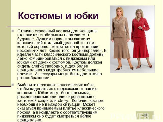 Костюмы и юбки Отлично скроенный костюм для женщины становится стабильным вложением в будущее. Лучшим вариантом окажется классический стильный деловой костюм, который хорошо смотрится на протяжении нескольких лет. Кроме того, он универсален. В идеал…