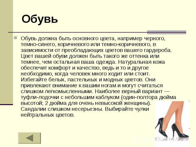 Обувь Обувь должна быть основного цвета, например черного, темно-синего, коричневого или темно-коричневого, в зависимости от преобладающих цветов вашего гардероба. Цвет вашей обуви должен быть такого же оттенка или темнее, чем остальная ваша одежда.…