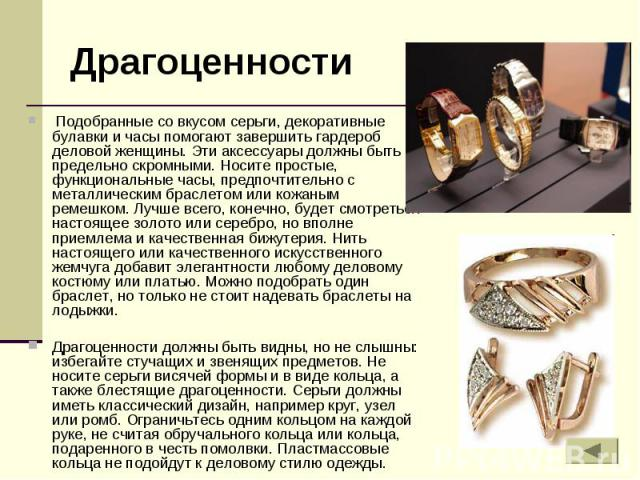 Драгоценности Подобранные со вкусом серьги, декоративные булавки и часы помогают завершить гардероб деловой женщины. Эти аксессуары должны быть предельно скромными. Носите простые, функциональные часы, предпочтительно с металлическим браслетом или к…