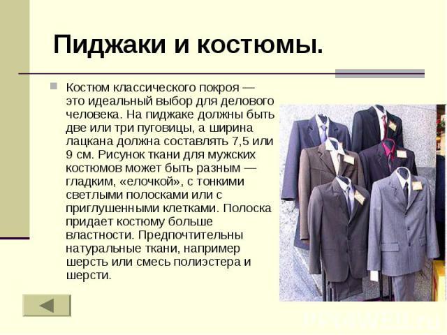Пиджаки и костюмы. Костюм классического покроя — это идеальный выбор для делового человека. На пиджаке должны быть две или три пуговицы, а ширина лацкана должна составлять 7,5 или 9 см. Рисунок ткани для мужских костюмов может быть разным — гладким,…