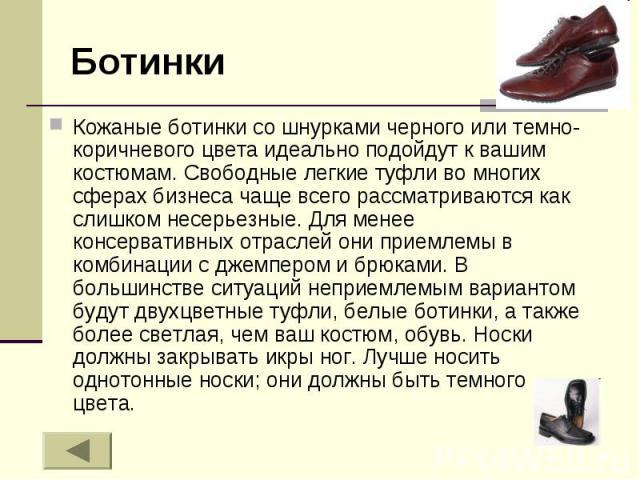 Ботинки Кожаные ботинки со шнурками черного или темно-коричневого цвета идеально подойдут к вашим костюмам. Свободные легкие туфли во многих сферах бизнеса чаще всего рассматриваются как слишком несерьезные. Для менее консервативных отраслей они при…