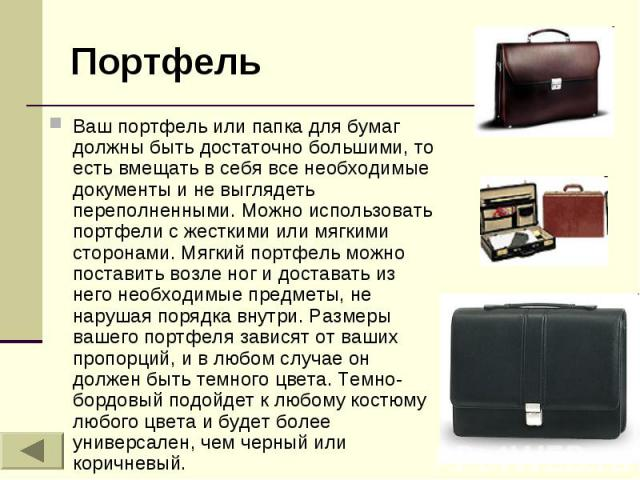 Портфель Ваш портфель или папка для бумаг должны быть достаточно большими, то есть вмещать в себя все необходимые документы и не выглядеть переполненными. Можно использовать портфели с жесткими или мягкими сторонами. Мягкий портфель можно поставить …