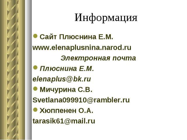 Информация Сайт Плюснина Е.М. www.elenaplusnina.narod.ru Электронная почта Плюснина Е.М. elenaplus@bk.ru Мичурина С.В. Svetlana099910@rambler.ru Хюппенен О.А. tarasik61@mail.ru