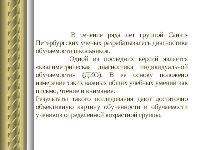 В течение ряда лет группой Санкт-Петербургских ученых разрабатывалась диагностика обучаемости школьников. Одной из последних версий является «квалиметрическая диагностика индивидуальной обучаемости» (ДИО). В ее основу положено измерение таких важных…
