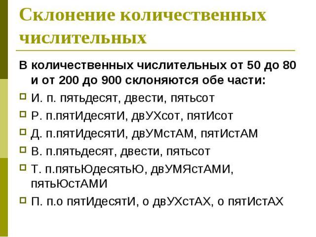 Склонение количественных числительных В количественных числительных от 50 до 80 и от 200 до 900 склоняются обе части: И. п. пятьдесят, двести, пятьсот Р. п.пятИдесятИ, двУХсот, пятИсот Д. п.пятИдесятИ, двУМстАМ, пятИстАМ В. п.пятьдесят, двести, пять…