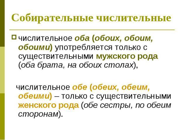 Cобирательные числительные числительное оба (обоих, обоим, обоими) употребляется только с существительными мужского рода (оба брата, на обоих столах), числительное обе (обеих, обеим, обеими) – только с существительными женского рода (обе сестры, по …