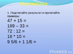 Математика 1. Подсчитайте результат и прочитайте примеры: 47 + 15 = 189 – 33 = 7